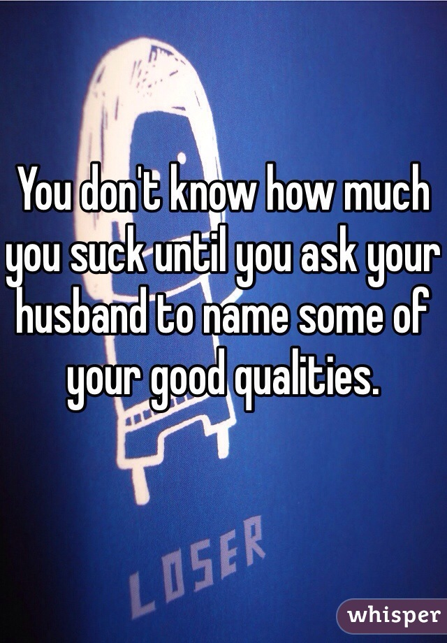 You don't know how much you suck until you ask your husband to name some of your good qualities.