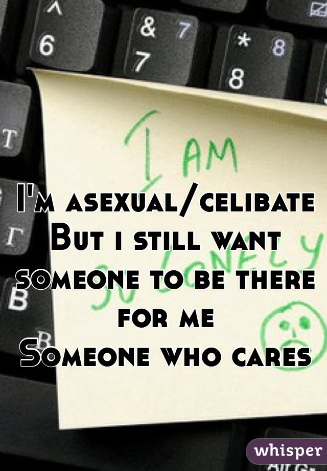 I'm asexual/celibate But i still want someone to be there for me Someone who cares