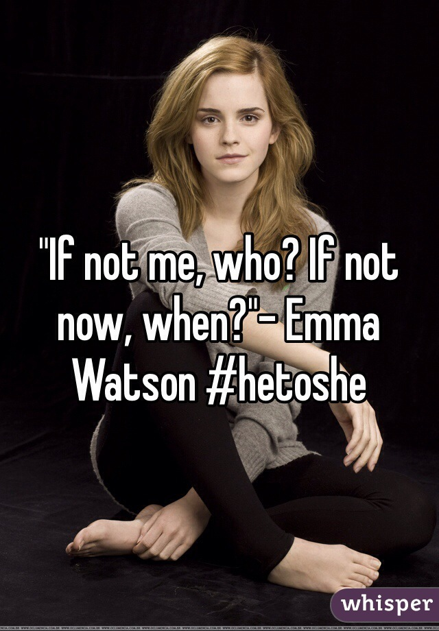 """If not me, who? If not now, when?""- Emma Watson #hetoshe"