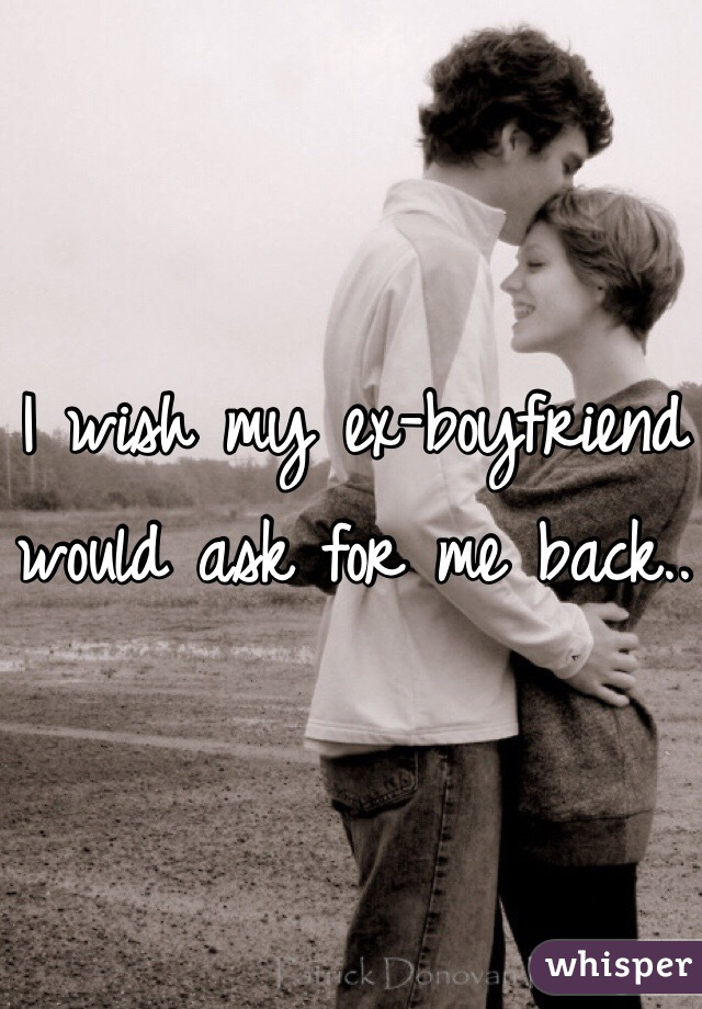 I wish my ex-boyfriend would ask for me back..
