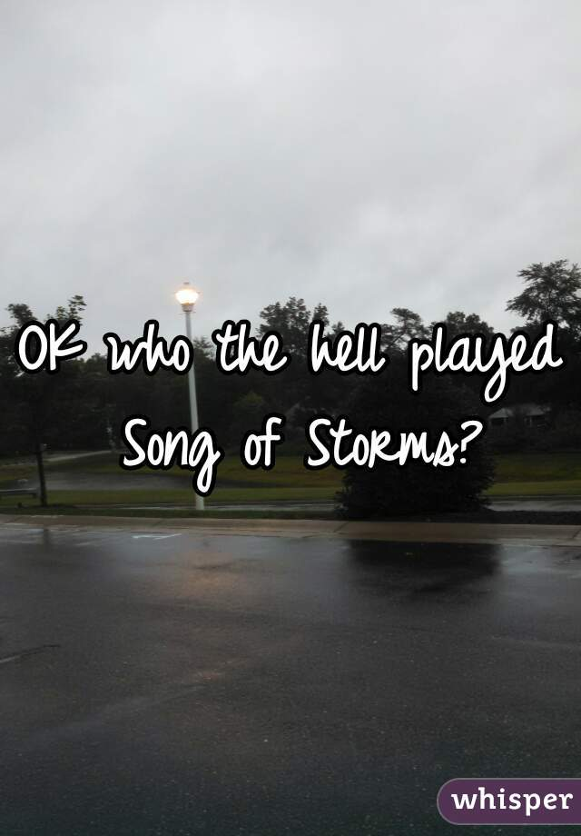 OK who the hell played Song of Storms?