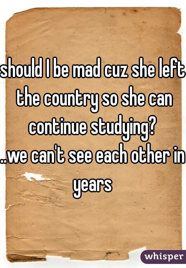 should I be mad cuz she left the country so she can continue studying?  ..we can't see each other in years