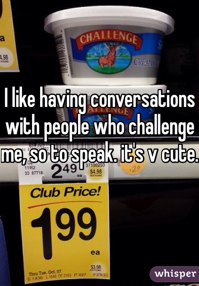 I like having conversations with people who challenge me, so to speak. it's v cute.