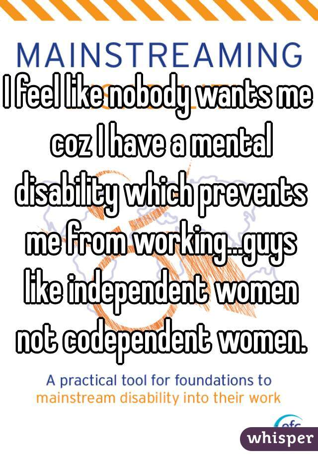 I feel like nobody wants me coz I have a mental disability which prevents me from working...guys like independent women not codependent women.