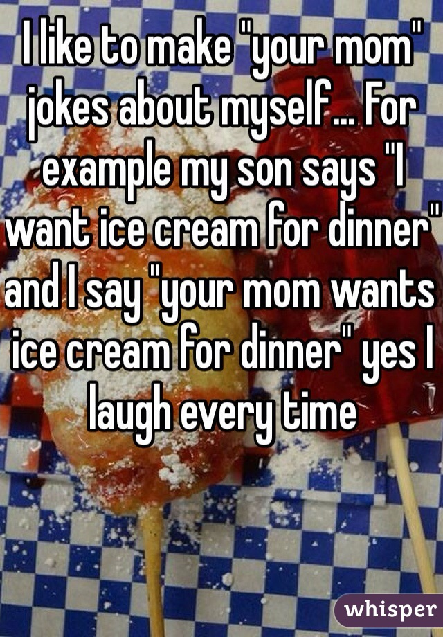 """I like to make """"your mom"""" jokes about myself... For example my son says """"I want ice cream for dinner"""" and I say """"your mom wants ice cream for dinner"""" yes I laugh every time"""