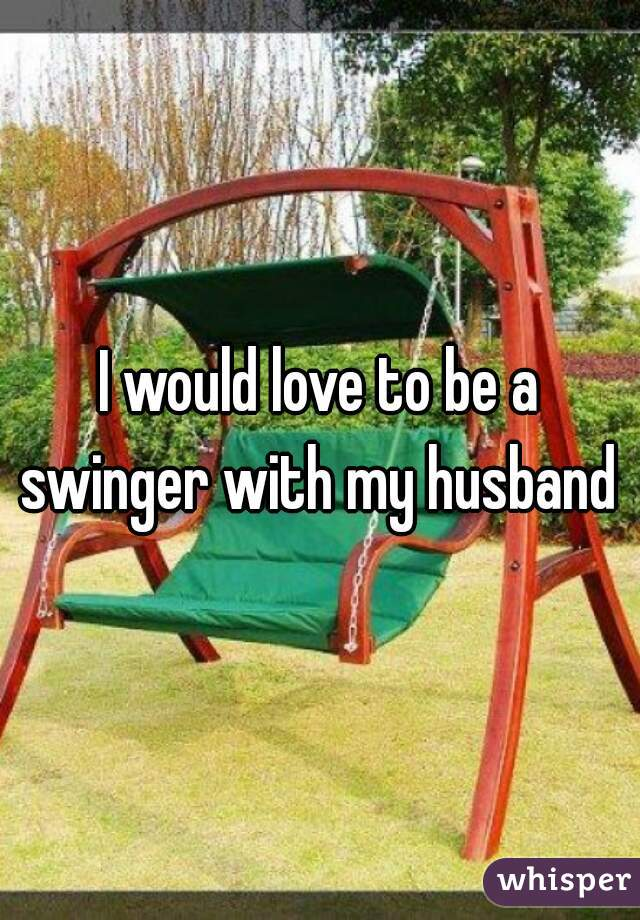 I would love to be a swinger with my husband