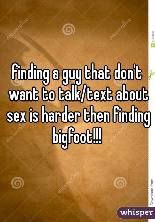 finding a guy that don't want to talk/text about sex is harder then finding bigfoot!!!