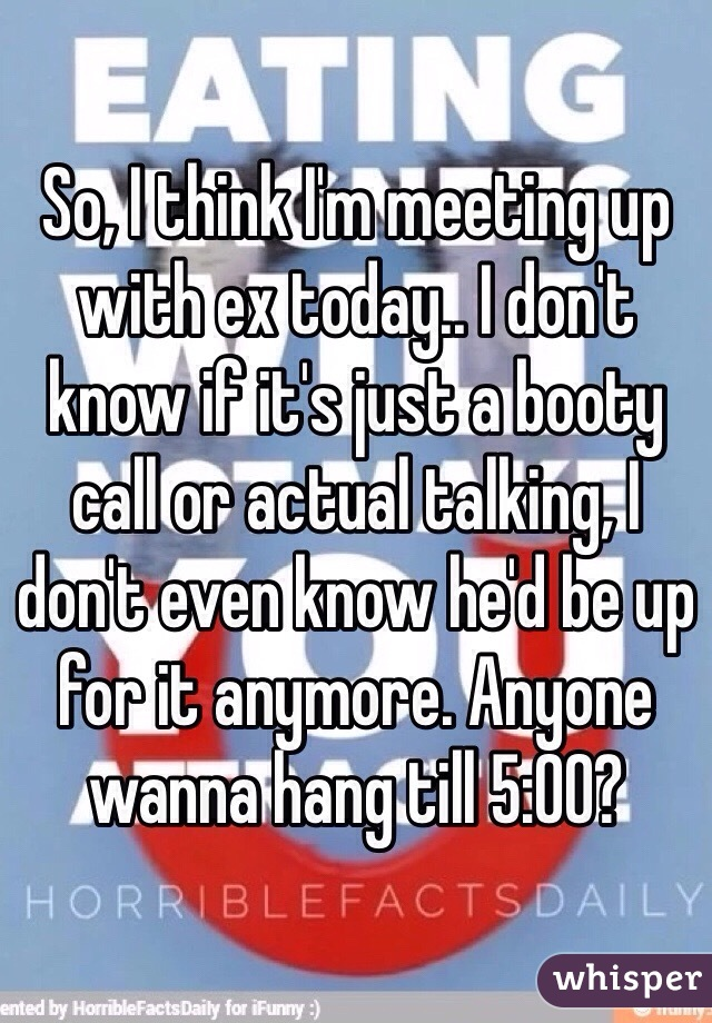So, I think I'm meeting up with ex today.. I don't know if it's just a booty call or actual talking, I don't even know he'd be up for it anymore. Anyone wanna hang till 5:00?
