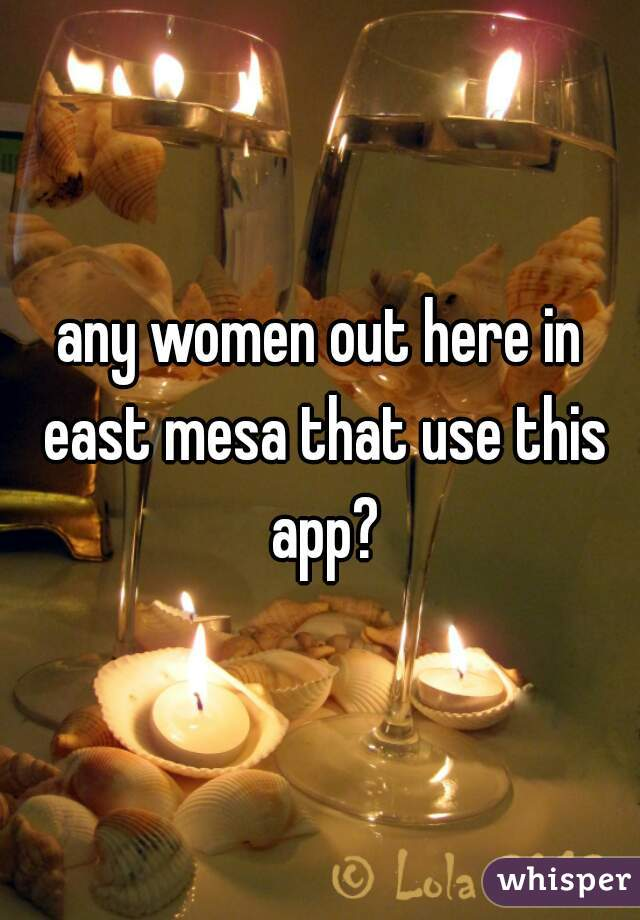 any women out here in east mesa that use this app?