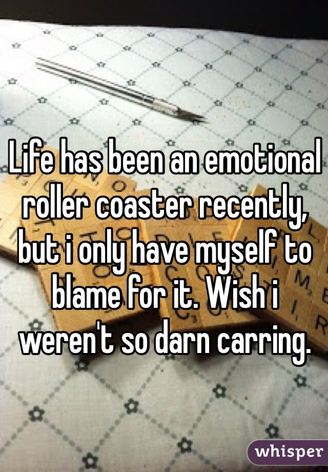 Life has been an emotional roller coaster recently, but i only have myself to blame for it. Wish i weren't so darn carring.