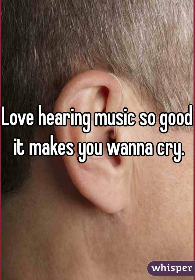 Love hearing music so good it makes you wanna cry.