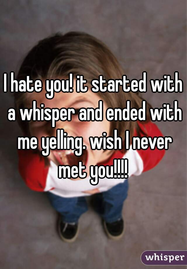 I hate you! it started with a whisper and ended with me yelling. wish I never met you!!!!