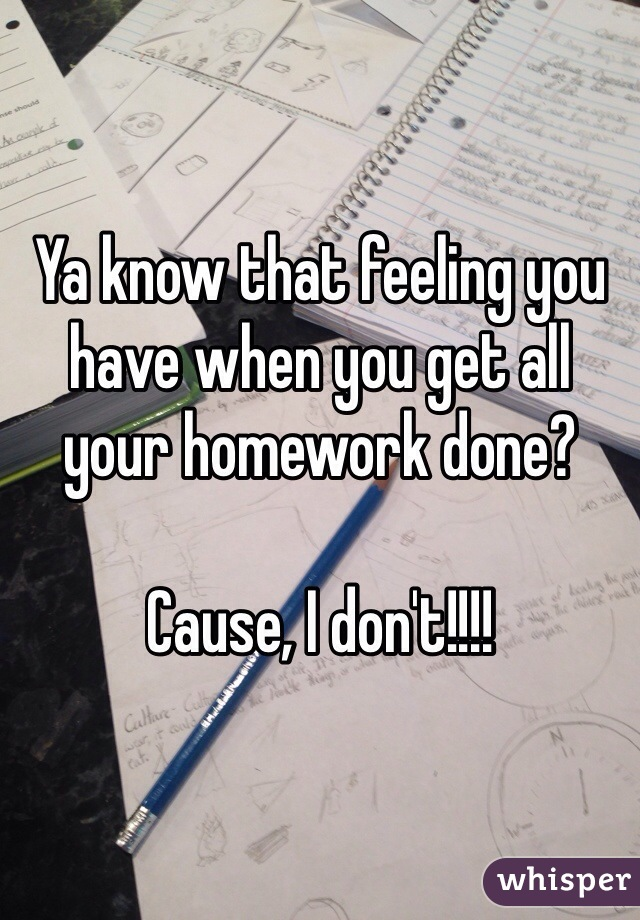 Ya know that feeling you have when you get all your homework done?  Cause, I don't!!!!