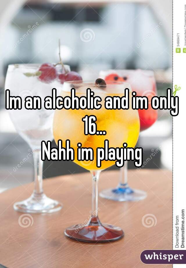 Im an alcoholic and im only 16...  Nahh im playing