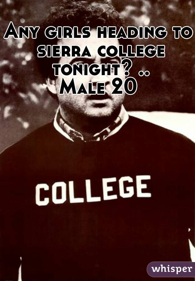 Any girls heading to sierra college tonight? .. Male 20