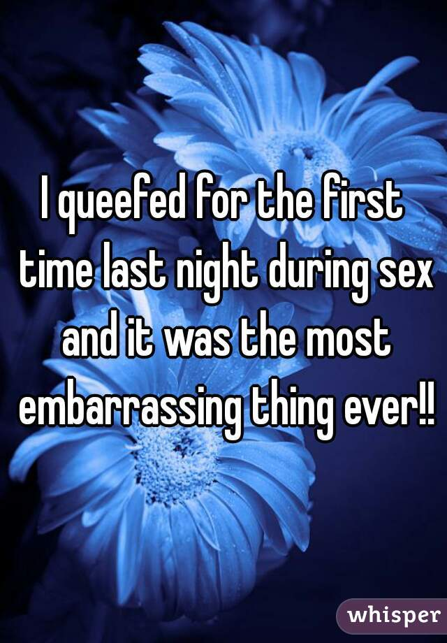 I queefed for the first time last night during sex and it was the most embarrassing thing ever!!