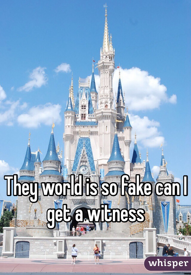 They world is so fake can I get a witness