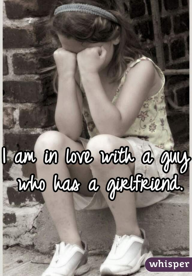 I am in love with a guy who has a girlfriend.