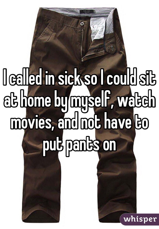 I called in sick so I could sit at home by myself, watch movies, and not have to put pants on