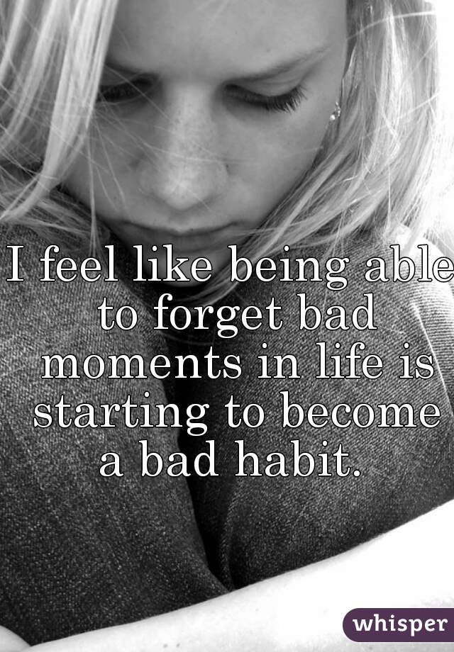 I feel like being able to forget bad moments in life is starting to become a bad habit.