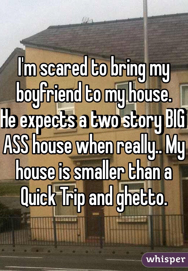 I'm scared to bring my boyfriend to my house.  He expects a two story BIG ASS house when really.. My house is smaller than a Quick Trip and ghetto.