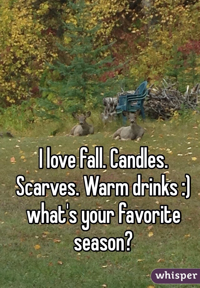 I love fall. Candles. Scarves. Warm drinks :) what's your favorite season?