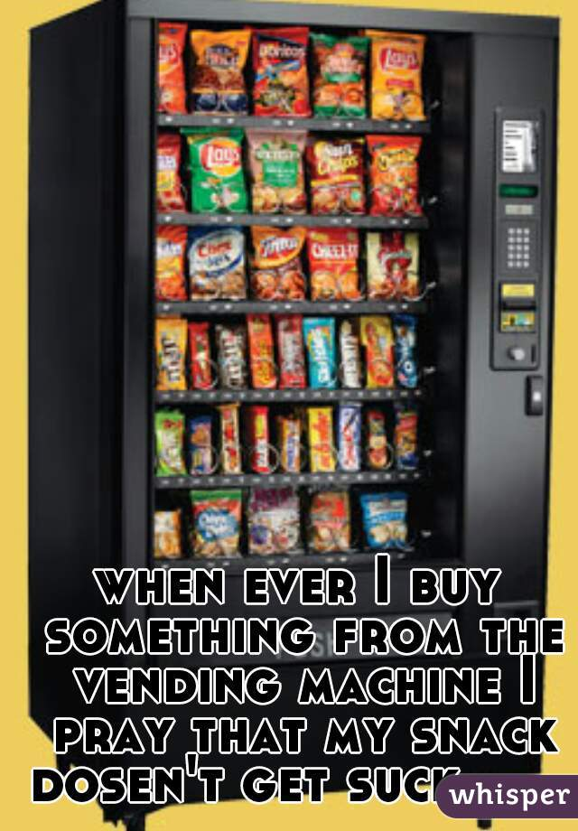 when ever I buy something from the vending machine I pray that my snack dosen't get suck.