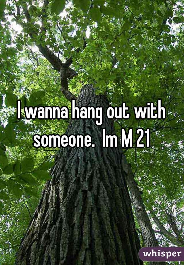 I wanna hang out with someone.  Im M 21