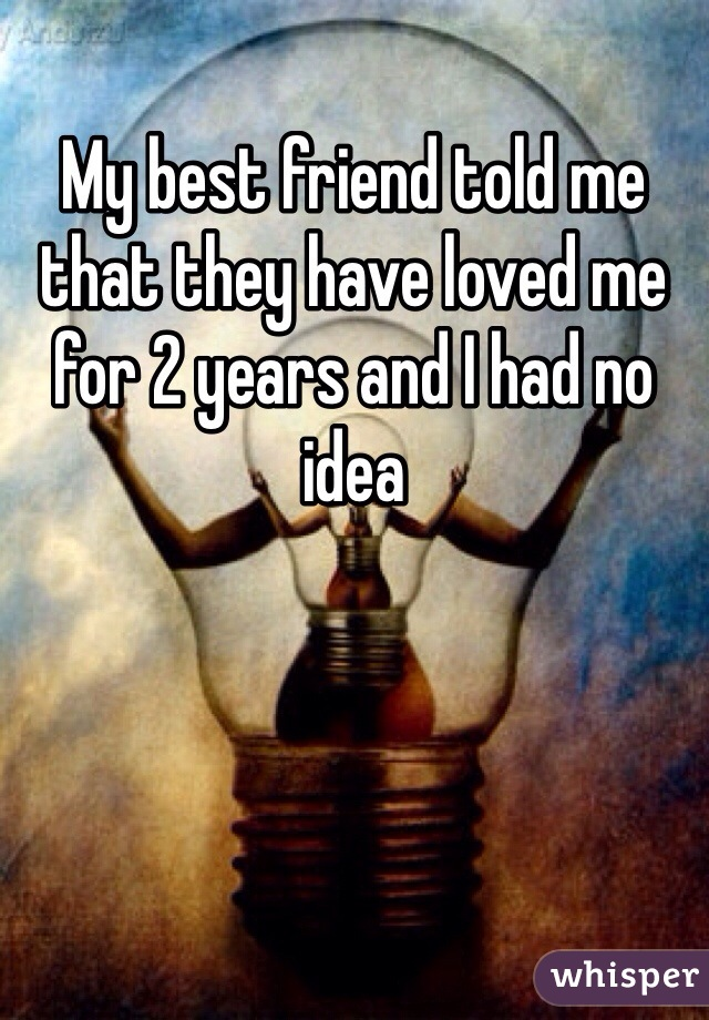 My best friend told me that they have loved me for 2 years and I had no idea