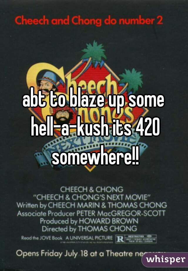 abt to blaze up some hell-a-kush its 420 somewhere!!