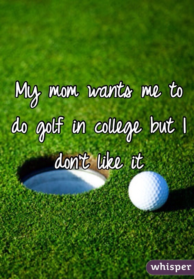 My mom wants me to do golf in college but I don't like it