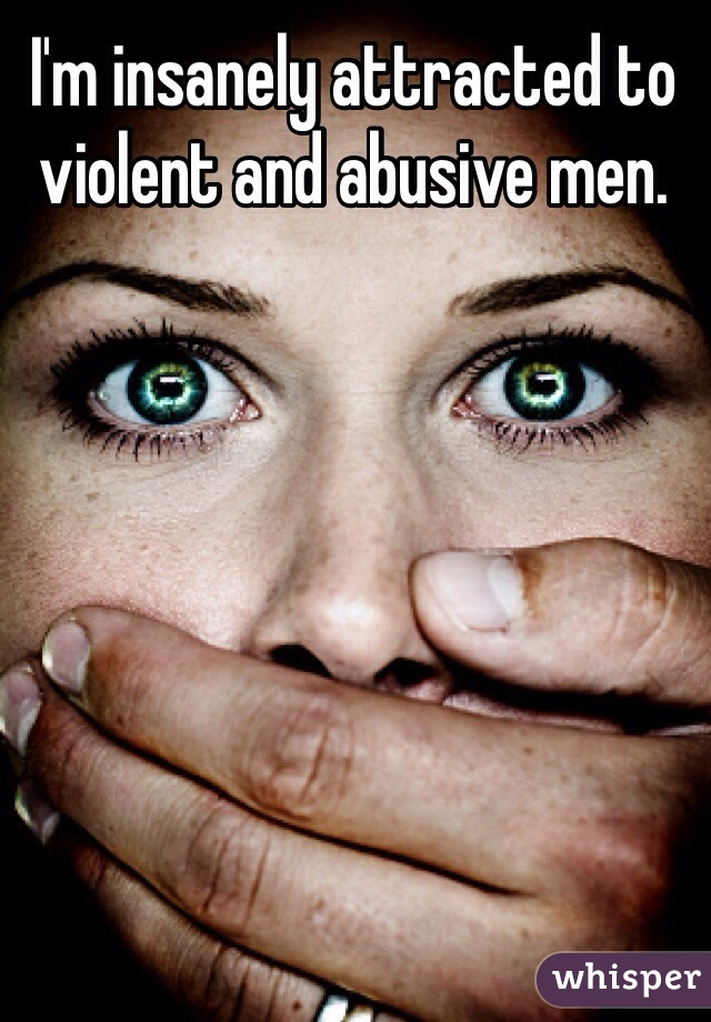 I'm insanely attracted to violent and abusive men.