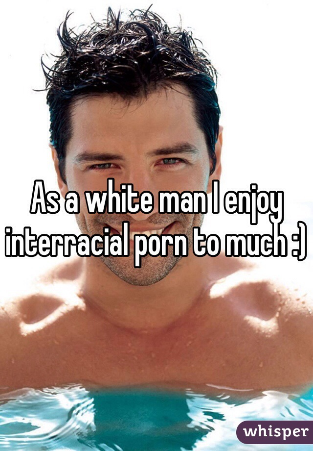 As a white man I enjoy interracial porn to much :)