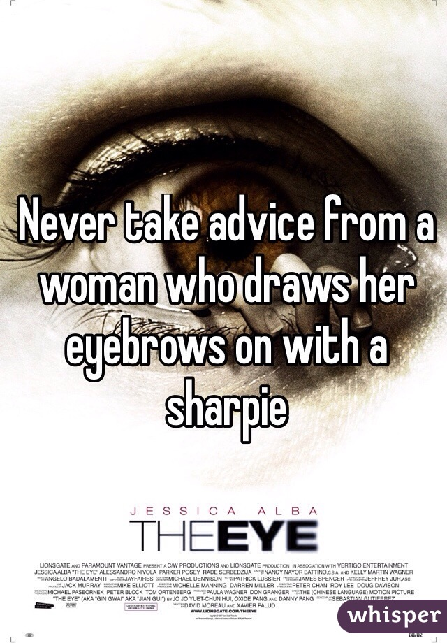 Never take advice from a woman who draws her eyebrows on with a sharpie