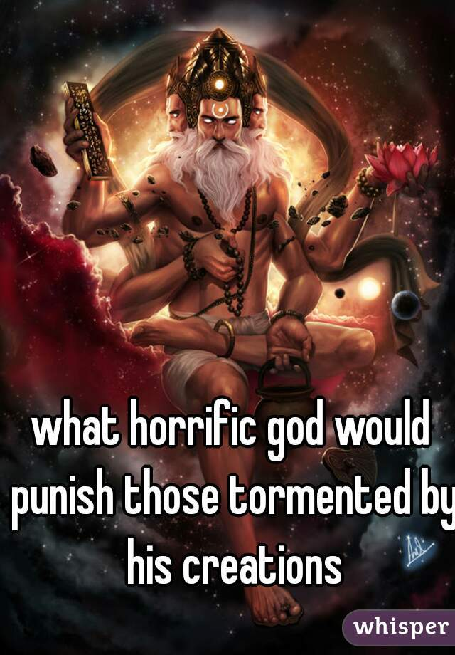 what horrific god would punish those tormented by his creations