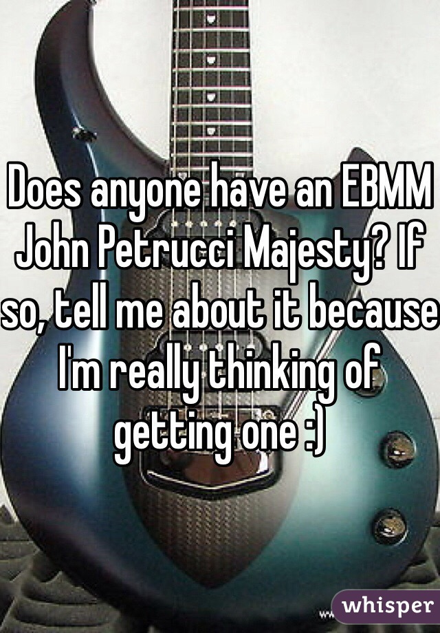 Does anyone have an EBMM John Petrucci Majesty? If so, tell me about it because I'm really thinking of getting one :)