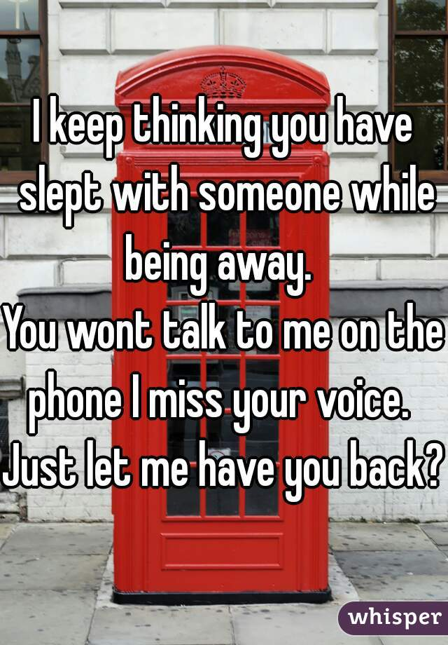 I keep thinking you have slept with someone while being away.   You wont talk to me on the phone I miss your voice.   Just let me have you back?