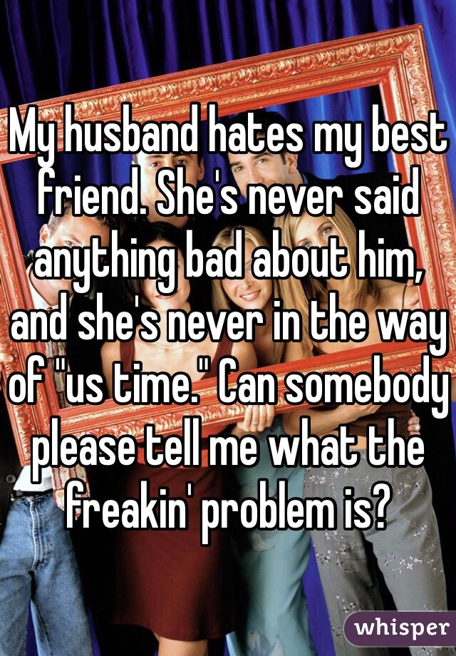"My husband hates my best friend. She's never said anything bad about him, and she's never in the way of ""us time."" Can somebody please tell me what the freakin' problem is?"