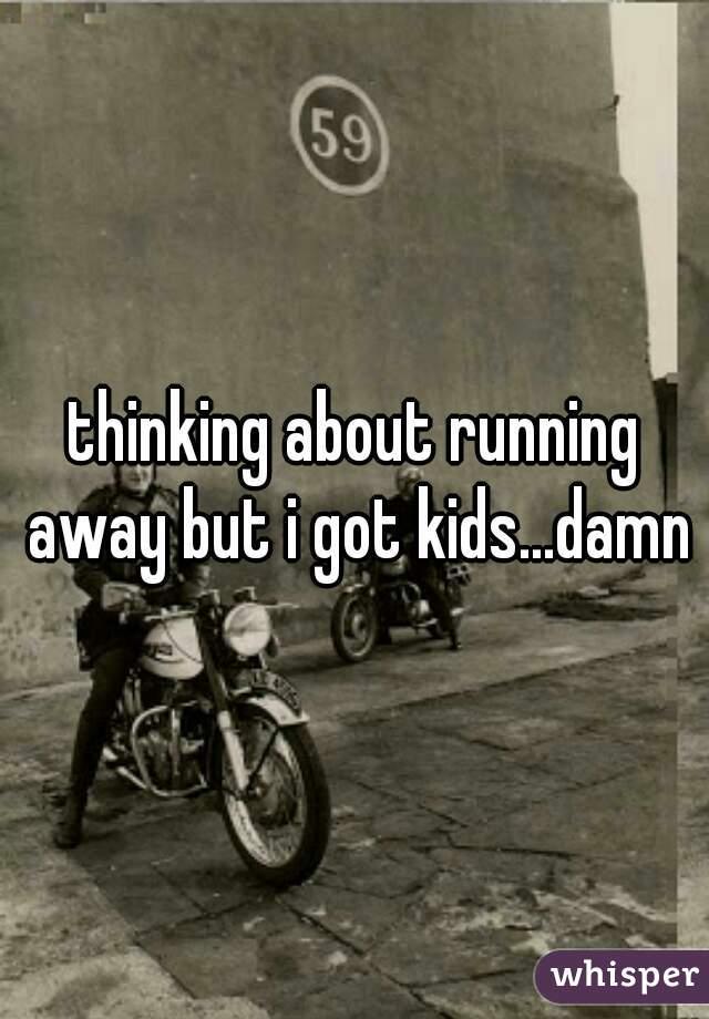 thinking about running away but i got kids...damn