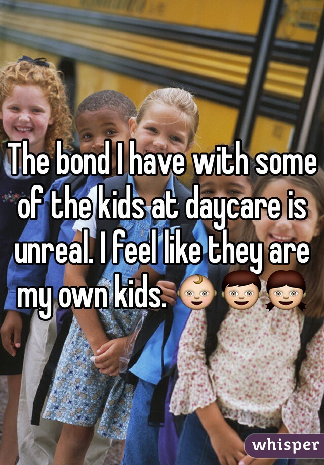The bond I have with some of the kids at daycare is unreal. I feel like they are my own kids. 👶👦👧