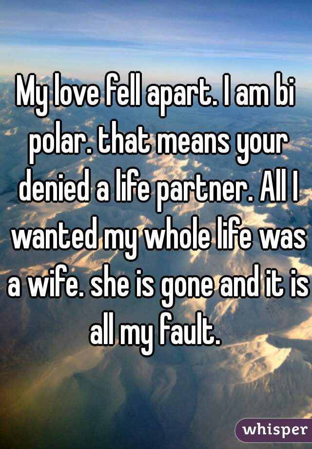 My love fell apart. I am bi polar. that means your denied a life partner. All I wanted my whole life was a wife. she is gone and it is all my fault.