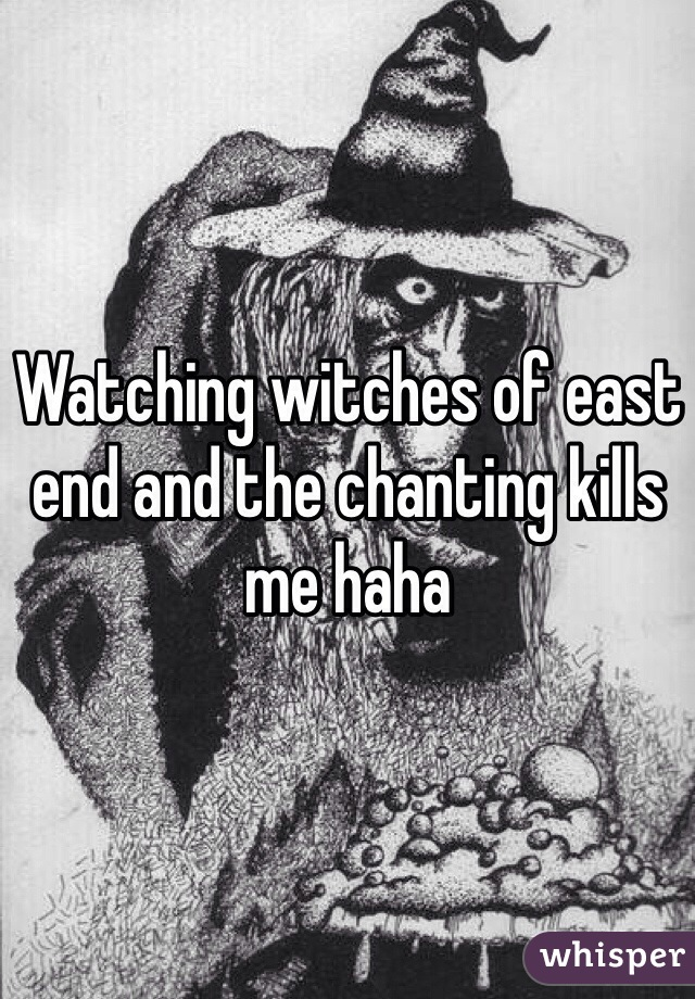 Watching witches of east end and the chanting kills me haha