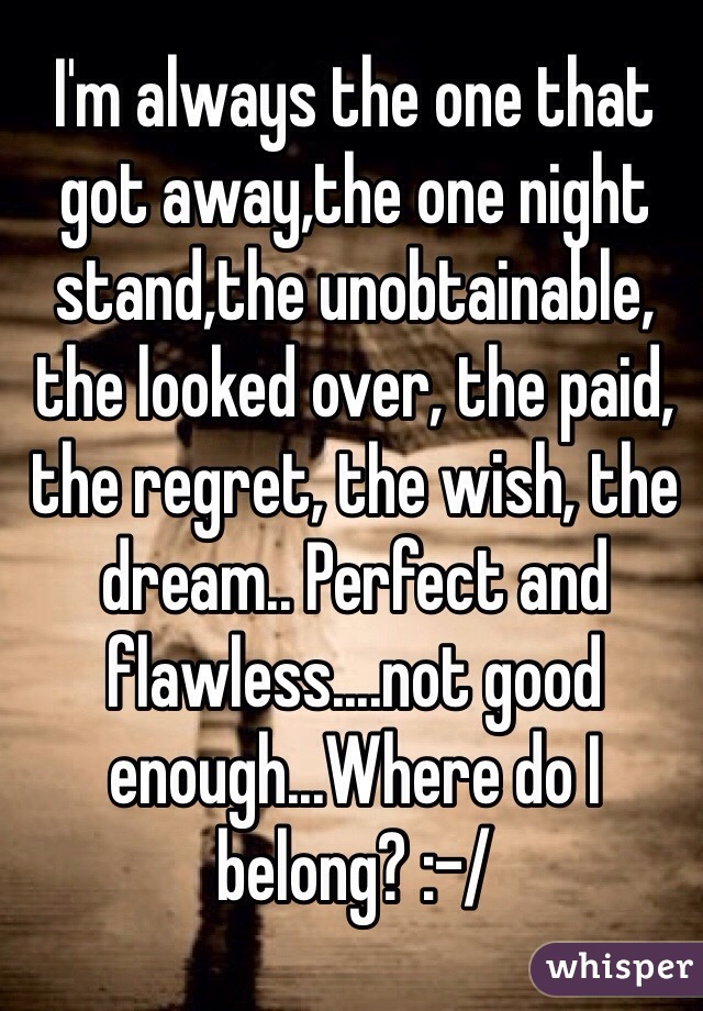 I'm always the one that got away,the one night stand,the unobtainable, the looked over, the paid, the regret, the wish, the dream.. Perfect and flawless....not good enough...Where do I belong? :-/