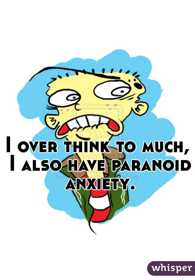 I over think to much, I also have paranoid anxiety.