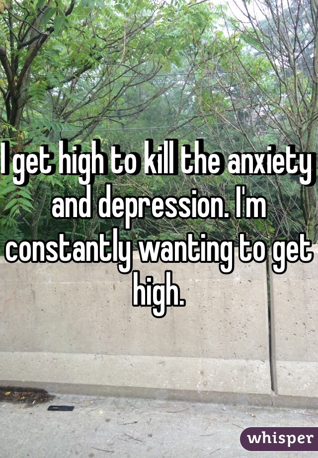 I get high to kill the anxiety and depression. I'm constantly wanting to get high.