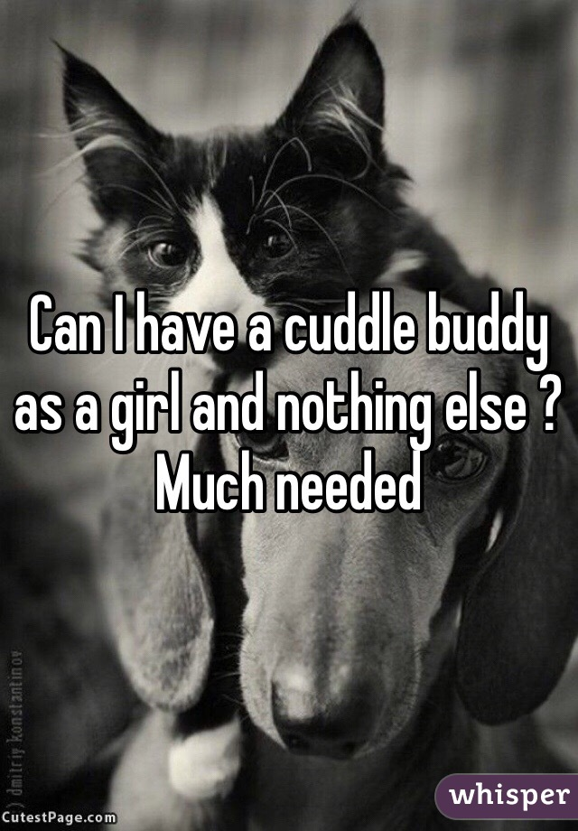 Can I have a cuddle buddy as a girl and nothing else ? Much needed