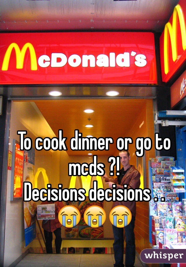 To cook dinner or go to mcds ?!  Decisions decisions . .  😭😭😭