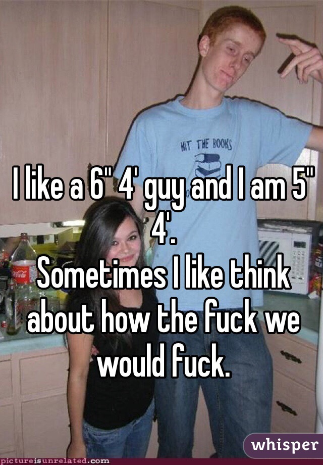"I like a 6"" 4' guy and I am 5"" 4'. Sometimes I like think about how the fuck we would fuck."