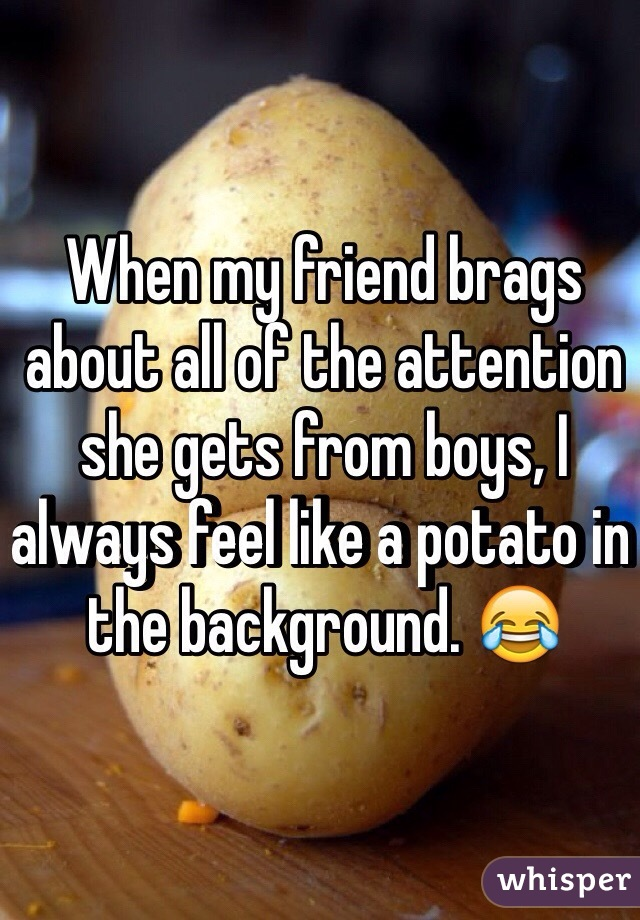 When my friend brags about all of the attention she gets from boys, I always feel like a potato in the background. 😂