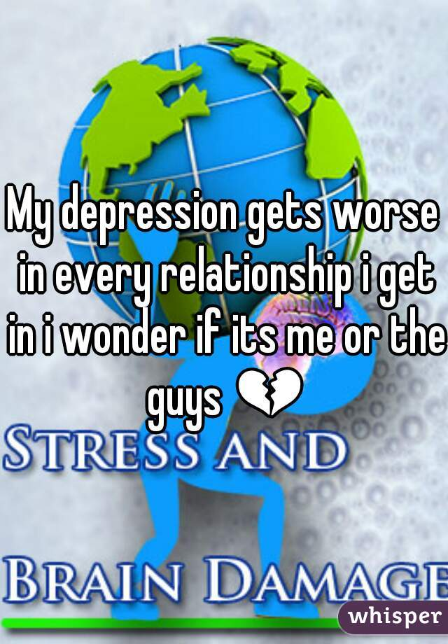 My depression gets worse in every relationship i get in i wonder if its me or the guys 💔